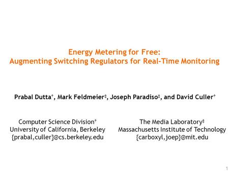 1 Energy Metering for Free: Augmenting Switching Regulators for Real-Time Monitoring Prabal Dutta †, Mark Feldmeier ‡, Joseph Paradiso ‡, and David Culler.