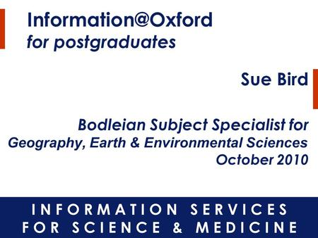 for postgraduates Sue Bird Bodleian Subject Specialist for Geography, Earth & Environmental Sciences October 2010.