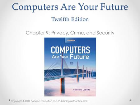 Computers Are Your Future Twelfth Edition Chapter 9: Privacy, Crime, and Security Copyright © 2012 Pearson Education, Inc. Publishing as Prentice Hall.