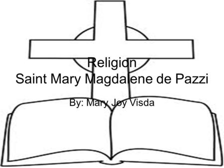 Religion Saint Mary Magdalene de Pazzi By: Mary Joy Visda.