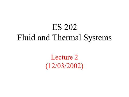 ES 202 Fluid and Thermal Systems Lecture 2 (12/03/2002)