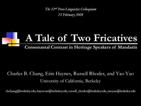 A Tale of Two Fricatives Consonantal Contrast in Heritage Speakers of Mandarin The 32 nd Penn Linguistics Colloquium 23 February 2008 Charles B. Chang,