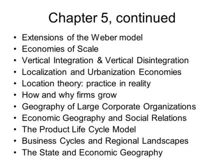 Chapter 5, continued Extensions of the Weber model Economies of Scale Vertical Integration & Vertical Disintegration Localization and Urbanization Economies.