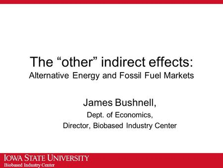 "Biobased Industry Center The ""other"" indirect effects: Alternative Energy and Fossil Fuel Markets James Bushnell, Dept. of Economics, Director, Biobased."