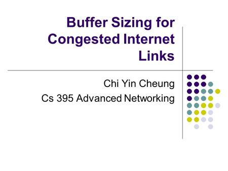 Buffer Sizing for Congested Internet Links Chi Yin Cheung Cs 395 Advanced Networking.