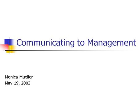 Communicating to Management Monica Mueller May 19, 2003.