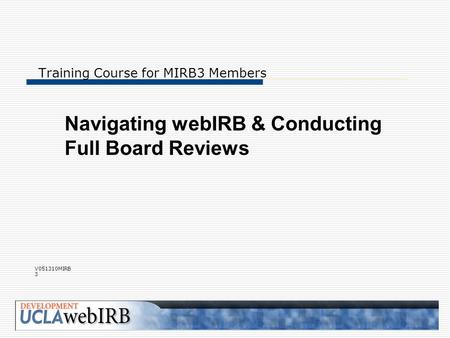 Training Course for MIRB3 Members Navigating webIRB & Conducting Full Board Reviews V051310MIRB 3.
