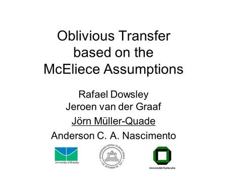 Oblivious Transfer based on the McEliece Assumptions Rafael Dowsley Jeroen van der Graaf Jörn Müller-Quade Anderson C. A. Nascimento University of Brasilia.