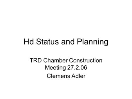 Hd Status and Planning TRD Chamber Construction Meeting 27.2.06 Clemens Adler.