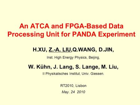 An ATCA and FPGA-Based Data Processing Unit for PANDA Experiment H.XU, Z.-A. LIU,Q.WANG, D.JIN, Inst. High Energy Physics, Beijing, W. Kühn, J. Lang, S.
