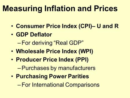 "Measuring Inflation and Prices Consumer Price Index (CPI)– U and R GDP Deflator –For deriving ""Real GDP"" Wholesale Price Index (WPI) Producer Price Index."