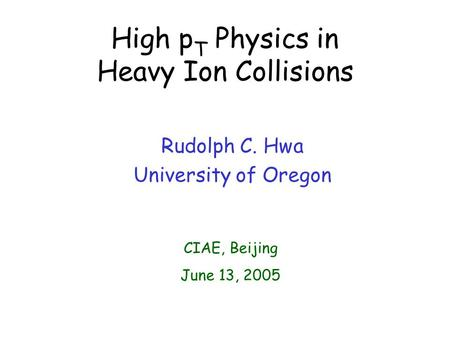 High p T Physics in Heavy Ion Collisions Rudolph C. Hwa University of Oregon CIAE, Beijing June 13, 2005.