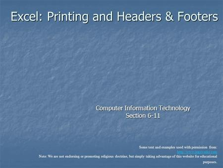 Excel: Printing and Headers & Footers Computer Information Technology Section 6-11 Some text and examples used with permission from: