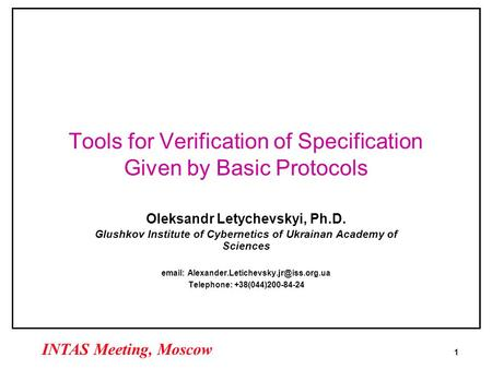 1 INTAS Meeting, Moscow Tools for Verification of Specification Given by Basic Protocols Oleksandr Letychevskyi, Ph.D. Glushkov Institute of Cybernetics.