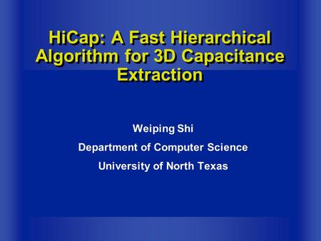 Weiping Shi Department of Computer Science University of North Texas HiCap: A Fast Hierarchical Algorithm for 3D Capacitance Extraction.