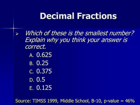 Decimal Fractions  Which of these is the smallest number? Explain why you think your answer is correct. A. 0.625 B. 0.25 C. 0.375 D. 0.5 E. 0.125 Source: