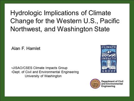 Alan F. Hamlet JISAO/CSES Climate Impacts Group Dept. of Civil and Environmental Engineering University of Washington Hydrologic Implications of Climate.