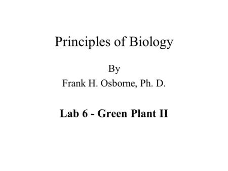 Principles of Biology By Frank H. Osborne, Ph. D. Lab 6 - Green Plant II.