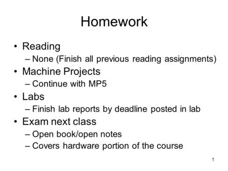 1 Homework Reading –None (Finish all previous reading assignments) Machine Projects –Continue with MP5 Labs –Finish lab reports by deadline posted in lab.