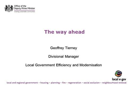 The way ahead Geoffrey Tierney Divisional Manager Local Government Efficiency and Modernisation Geoffrey Tierney Divisional Manager Local Government Efficiency.