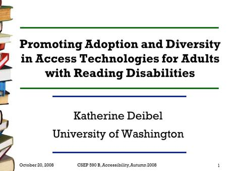 CSEP 590 B, Accessibility, Autumn 2008 1 October 20, 2008 Promoting Adoption and Diversity in Access Technologies for Adults with Reading Disabilities.