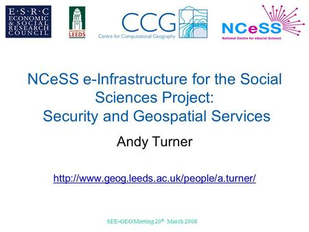 SEE-GEO Meeting 20 th March 2008 NCeSS e-Infrastructure for the Social Sciences Project: Security and Geospatial Services Andy Turner