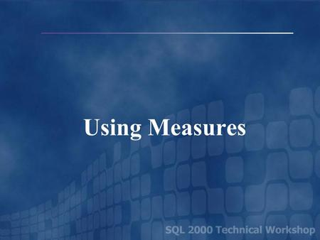 Using Measures. Types of Measures Additive – A Measure Where the Value of a Member Is the Sum of Its Children At Any Level of Any Dimension Amount Units.