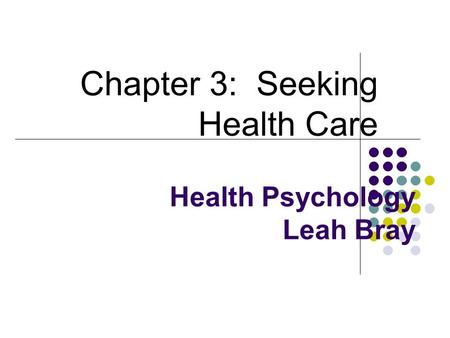Health Psychology Leah Bray Chapter 3: Seeking Health Care.