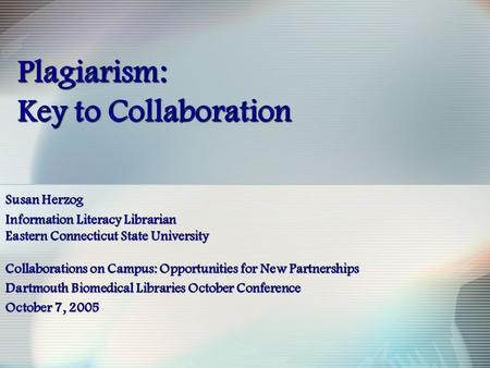 Plagiarism: Key to Collaboration Susan Herzog Information Literacy Librarian Eastern Connecticut State University Collaborations on Campus: Opportunities.