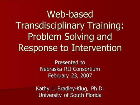 Web-based Transdisciplinary Training: Problem Solving and Response to Intervention Presented to Nebraska RtI Consortium February 23, 2007 Kathy L. Bradley-Klug,