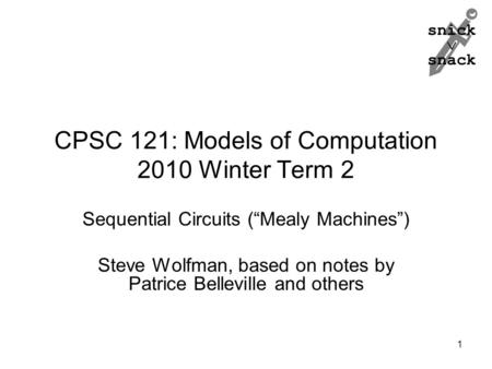 "Snick  snack CPSC 121: Models of Computation 2010 Winter Term 2 Sequential Circuits (""Mealy Machines"") Steve Wolfman, based on notes by Patrice Belleville."