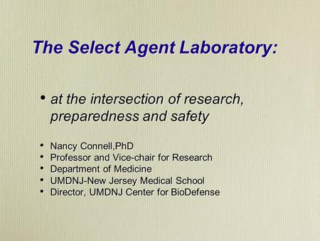 The Select Agent Laboratory: at the intersection of research, preparedness and safety Nancy Connell,PhD Professor and Vice-chair for Research Department.