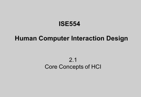 ISE554 Human Computer Interaction Design 2.1 Core Concepts of HCI.