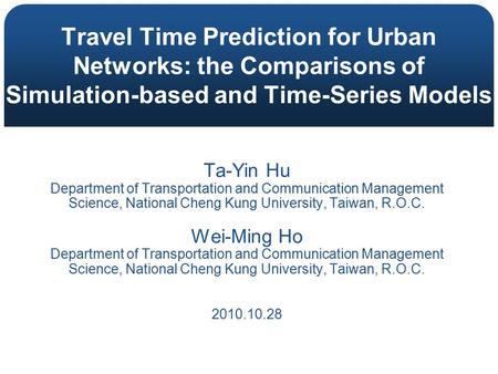 Travel Time Prediction for Urban Networks: the Comparisons of Simulation-based and Time-Series Models Ta-Yin Hu Department of Transportation and Communication.