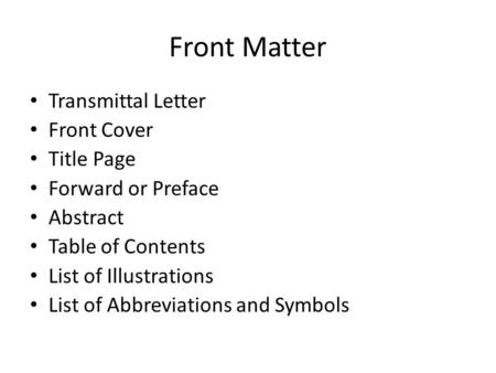 Front Matter Transmittal Letter Front Cover Title Page Forward or Preface Abstract Table of Contents List of Illustrations List of Abbreviations and Symbols.