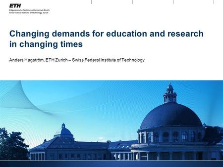 Changing demands for education and research in changing times Anders Hagström, ETH Zurich – Swiss Federal Institute of Technology.