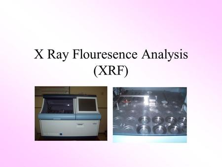 X Ray Flouresence Analysis (XRF). XRF X-Ray Fluorescence is used to identify and measure the concentration of elements in a sample X-Ray Fluorescence.
