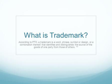 According to PTO, a trademark is a word, phrase, symbol or design, or a combination thereof, that identifies and distinguishes the source of the goods.