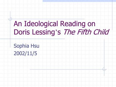 An Ideological Reading on Doris Lessing ' s The Fifth Child Sophia Hsu 2002/11/5.