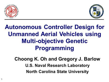 1 Autonomous Controller Design for Unmanned Aerial Vehicles using Multi-objective Genetic Programming Choong K. Oh and Gregory J. Barlow U.S. Naval Research.