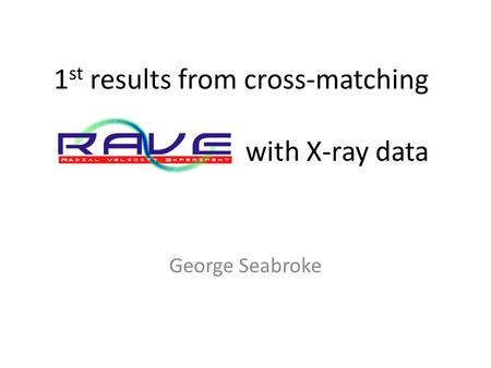 1 st results from cross-matching with X-ray data George Seabroke.