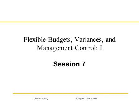 Cost Accounting Horngreen, Datar, Foster Flexible Budgets, Variances, and Management Control: I Session 7.
