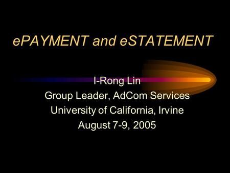 EPAYMENT and eSTATEMENT I-Rong Lin Group Leader, AdCom Services University of California, Irvine August 7-9, 2005.