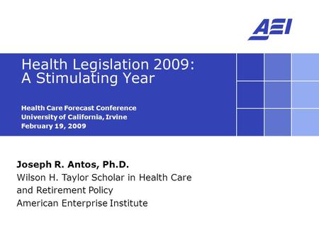 Joseph R. Antos, Ph.D. Wilson H. Taylor Scholar in Health Care and Retirement Policy American Enterprise Institute Health Legislation 2009: A Stimulating.
