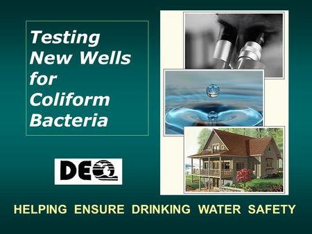 Testing New Wells for Coliform Bacteria HELPING ENSURE DRINKING WATER SAFETY.