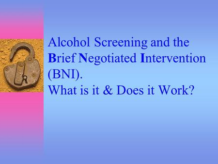 Alcohol Screening and the Brief Negotiated Intervention (BNI). What is it & Does it Work?