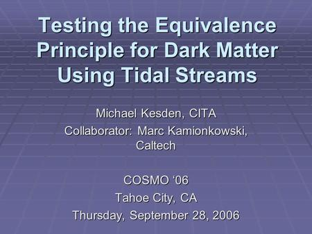 Testing the Equivalence Principle for Dark Matter Using Tidal Streams Michael Kesden, CITA Collaborator: Marc Kamionkowski, Caltech COSMO '06 Tahoe City,
