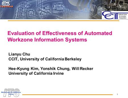 1 Evaluation of Effectiveness of Automated Workzone Information Systems Lianyu Chu CCIT, University of California Berkeley Hee-Kyung Kim, Yonshik Chung,