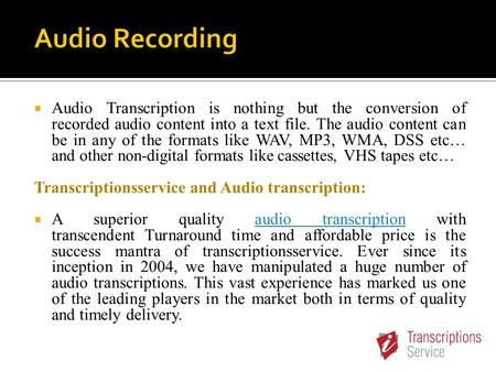  Audio Transcription is nothing but the conversion of recorded audio content into a text file. The audio content can be in any of the formats like WAV,