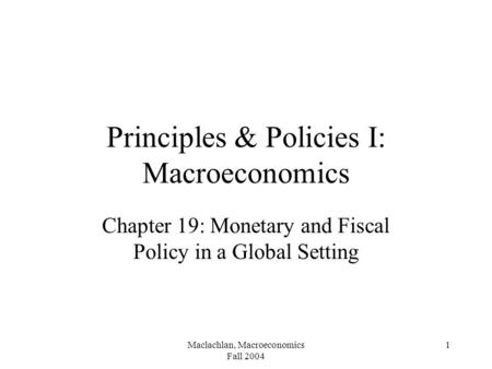 Maclachlan, Macroeconomics Fall 2004 1 Principles & Policies I: Macroeconomics Chapter 19: Monetary and Fiscal Policy in a Global Setting.